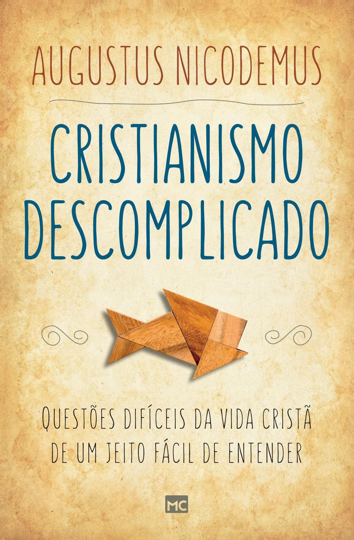 Cristianismo descomplicado - Questões difíceis da vida cristã de um jeito fácil