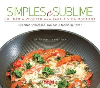 Simples e sublime - Culinária vegetariana para a vida moderna
