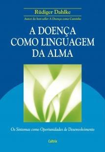 A Doença Como Linguagem da Alma - Os Sintomas Como Oportunidades de Desenvolvimento