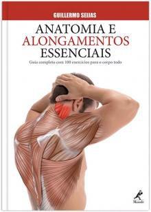 Anatomia e alongamentos essenciais - Guia completo com 100 exercícios para o corpo todo