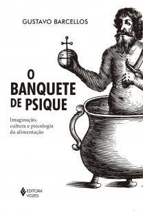Banquete de psique - Imaginação, cultura e psicologia da alimentação