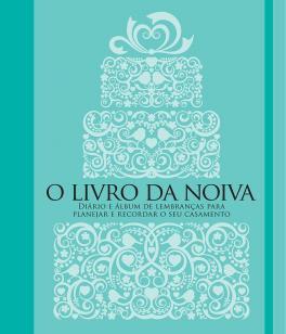 O livro da noiva - Diário e álbum de lembranças para planejar e recor