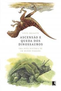 Ascensão e queda dos dinossauros - Uma nova história de um mundo perdido