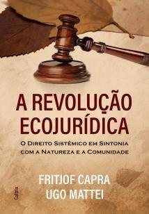 A Revolução Ecojurídica - O Direito Sistêmico em Sintonia com a Natureza e a